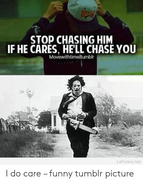 Funny, Tumblr, and Chase: STOP CHASING HIM  IF HE CARES, HE'LL CHASE YOU  Movewithtimeltumblr  LeFunny.net I do care – funny tumblr picture