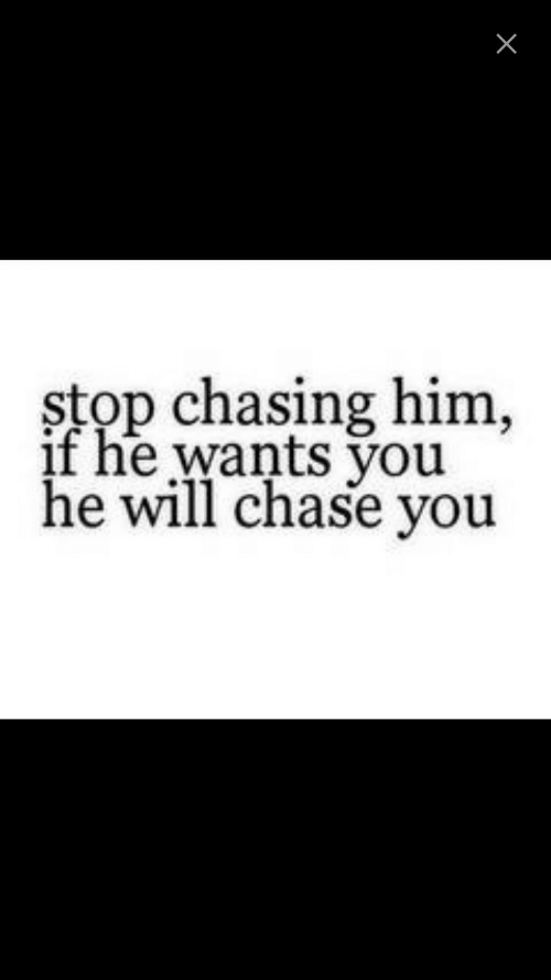 Chase, Him, and Will: stop chasing him,  if he wants vou  he will chase you
