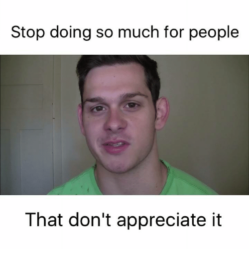 Memes, Appreciate, and 🤖: Stop doing so much for people  That don't appreciate it