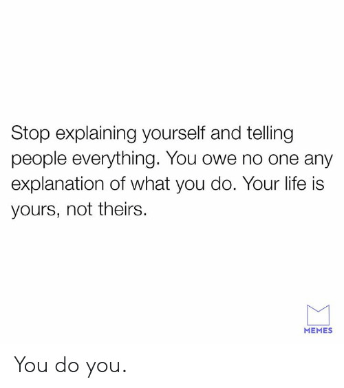 Dank, Life, and Memes: Stop explaining yourself and telling  people everything. You owe no one any  explanation of what you do. Your life is  yours, not theirs.  MEMES You do you.
