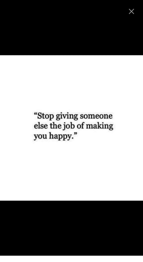 "Happy, Job, and You: ""Stop giving someone  else the job of making  you happy."""