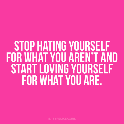 Hating: STOP HATING YOURSELF  FOR WHAT YOU AREN'T AND  START LOVING YOURSELF  FOR WHAT YOU ARE.  @_TYPELIKEAGIRL