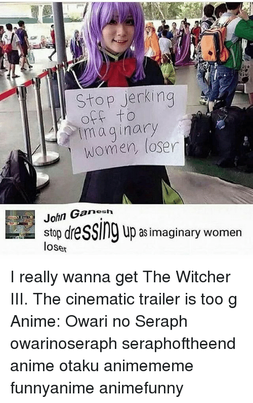 Witchers: Stop ierkina  off to  maginary  women, loser  John Ganesh  stop dre  loser  up as imaginary women I really wanna get The Witcher III. The cinematic trailer is too g Anime: Owari no Seraph owarinoseraph seraphoftheend anime otaku animememe funnyanime animefunny