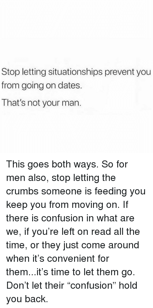 """Memes, Time, and All The: Stop letting situationships prevent you  from going on dates.  That's not your man. This goes both ways. So for men also, stop letting the crumbs someone is feeding you keep you from moving on. If there is confusion in what are we, if you're left on read all the time, or they just come around when it's convenient for them...it's time to let them go. Don't let their """"confusion"""" hold you back."""