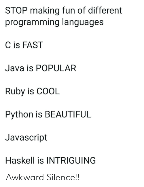 ruby: STOP making fun of different  programming languages  C is FAST  Java is POPULAR  Ruby is COOL  Python is BEAUTIFUL  Javascript  Haskell is INTRIGUING Awkward Silence!!