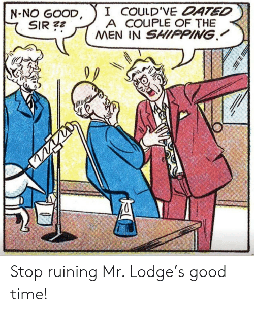 stop: Stop ruining Mr. Lodge's good time!