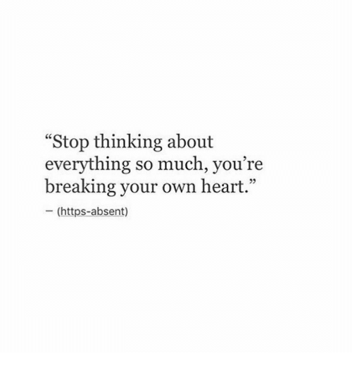 """Heart, Own, and Breaking: """"Stop thinking about  everything so much, you're  breaking your own heart.""""  - (https-absent)  05"""