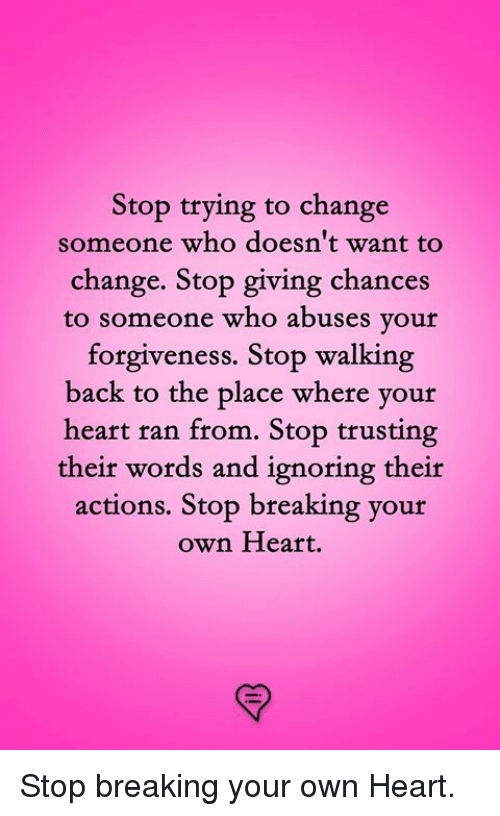 Memes, Heart, and Change: Stop trying to change  someone who doesn't want to  change. Stop giving chances  to someone who abuses your  forgiveness. Stop walking  back  to the place where your  heart ran from. Stop trusting  their words and ignoring their  actions. Stop breaking your  own Heart. Stop breaking your own Heart.