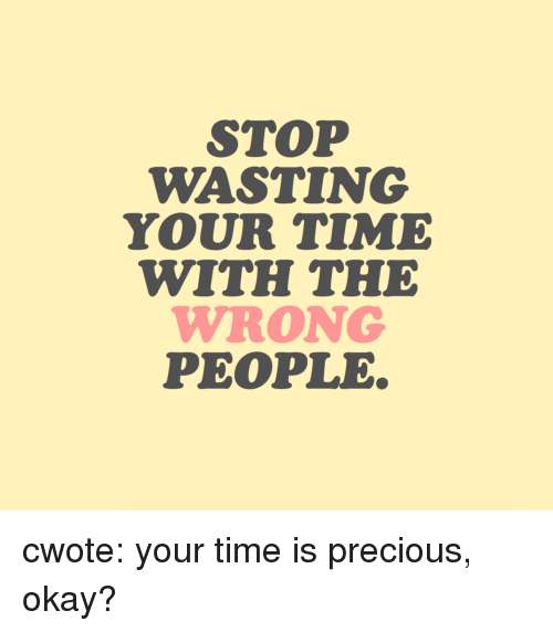 Precious, Target, and Tumblr: STOP  WASTING  YOUR TIME  WITH THE  WRONG  PEOPLE cwote: your time is precious, okay?