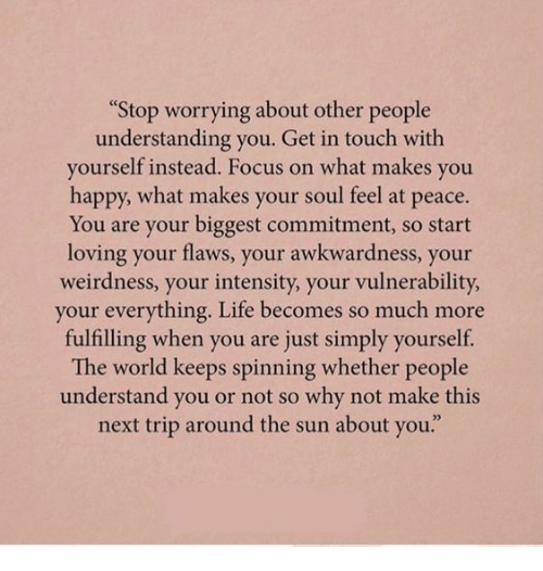 """at-peace: Stop worrying about other people  understanding you. Get in touch with  yourself instead. Focus on what makes you  happy, what makes your soul feel at peace.  You are your biggest commitment, so start  loving your flaws, your awkwardness, your  weirdness, your intensity, your vulnerability  your everything. Life becomes so much more  fulfilling when you are just simply yourself.  The world keeps spinning whether people  understand you or not so why not make this  next trip around the sun about you."""""""