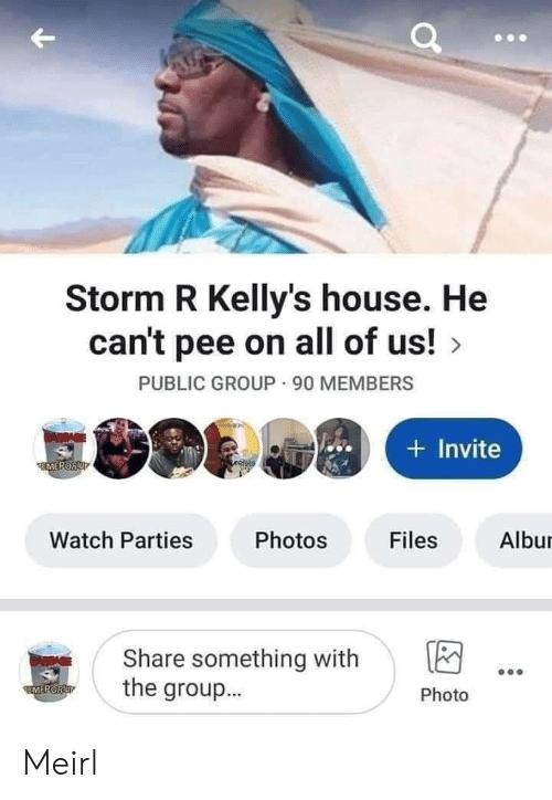 House, Watch, and MeIRL: Storm R Kelly's house. He  can't pee on all of us!  PUBLIC GROUP 90 MEMBERS  CAWPAGE  Invite  EMEPORUP  Watch Parties  Photos  Files  Albur  Share something with  the group...  GARDAGE  FMEPORUT  Photo Meirl
