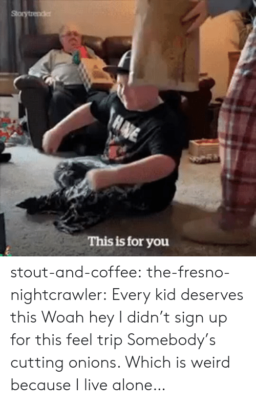 onions: Storytrender  HADE  This is for you stout-and-coffee:  the-fresno-nightcrawler:  Every kid deserves this  Woah hey I didn't sign up for this feel trip  Somebody's cutting onions. Which is weird because I live alone…