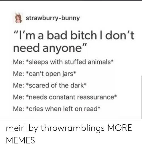 """Animals, Bad, and Bad Bitch: strawburry-bunny  """"I'm a bad bitch I don't  need anyone""""  Me: *sleeps with stuffed animals*  Me: """"can't open jars*  Me: *scared of the dark*  Me: *needs constant reassurance*  Me: *cries when left on read* meirl by throwramblings MORE MEMES"""