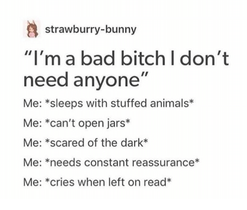 "Animals, Bad, and Bad Bitch: strawburry-bunny  ""I'ma bad bitch I don't  need anyone""  Me: *sleeps with stuffed animals*  Me: *can't open jars*  Me: *scared of the dark*  Me: *needs constant reassurance*  Me: *cries when left on read*"