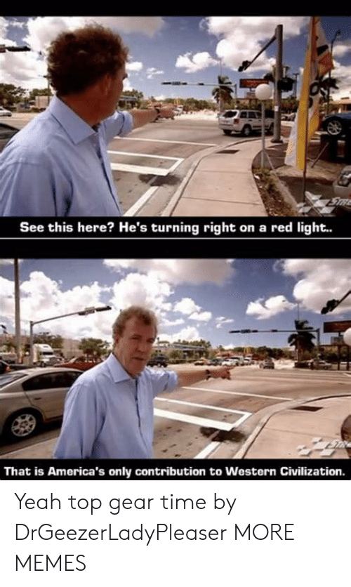 Dank, Memes, and Target: STRE  See this here? He's turning right on a red light..  That is America's only contribution to Western Civilization. Yeah top gear time by DrGeezerLadyPleaser MORE MEMES