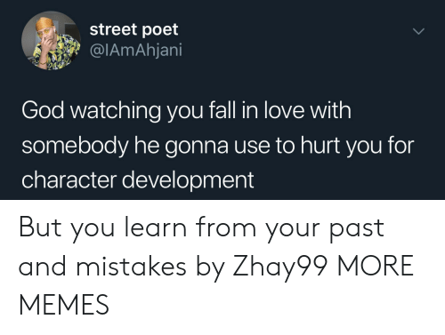 Poet: street poet  @IAmAhjani  God watching you fall in love with  somebody he gonna use to hurt you for  character development But you learn from your past and mistakes by Zhay99 MORE MEMES