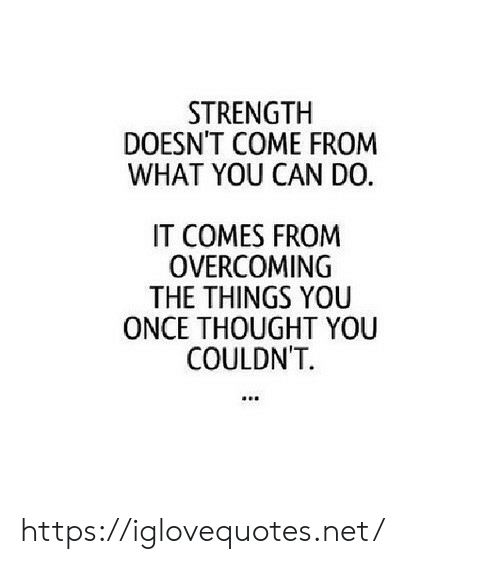 Thought, Net, and Once: STRENGTH  DOESN'T COME FROM  WHAT YOU CAN DO.  IT COMES FROM  OVERCOMING  THE THINGS YOU  ONCE THOUGHT YOU  COULDN'T https://iglovequotes.net/