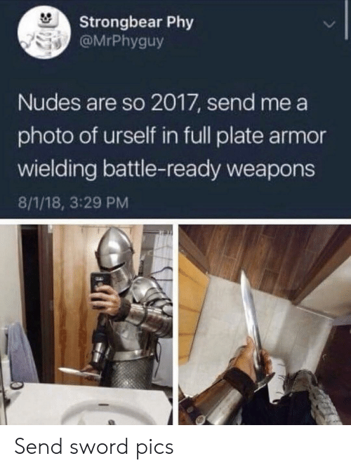 Nudes, Sword, and Weapons: Strongbear Phy  @MrPhyguy  Nudes are so 2017, send me a  photo of urself in full plate armor  wielding battle-ready weapons  8/1/18, 3:29 PM Send sword pics