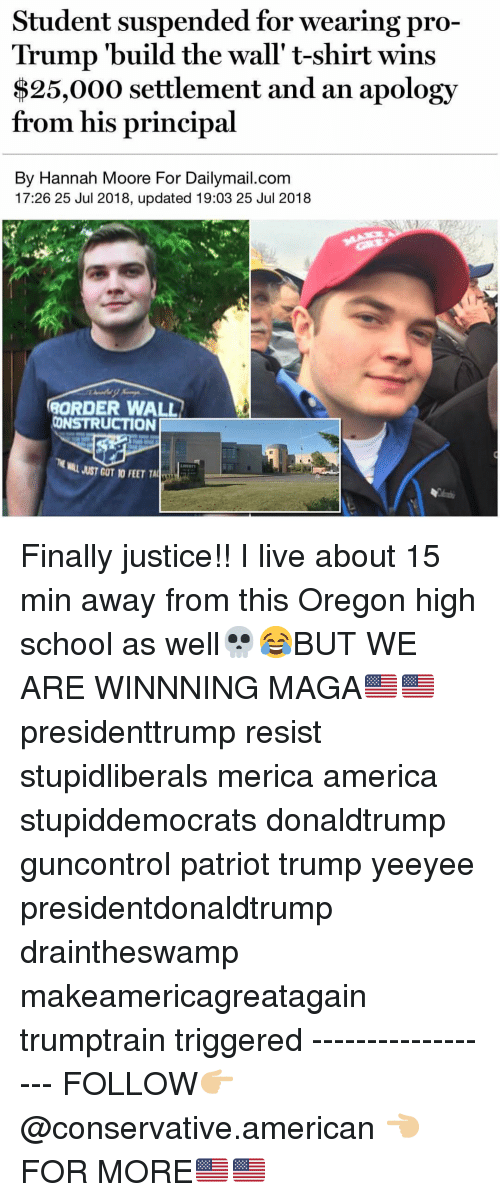 Yeeyee: Student suspended for wearing pro-  Trump 'build the wall' t-shirt wins  $25,000 settlement and an apology  from his principal  By Hannah Moore For Dailymail.com  17:26 25 Jul 2018, updated 19:03 25 Jul 2018  ORDER WALL  CONSTRUCTION  JUST GOT 10 FEET TALİT Finally justice!! I live about 15 min away from this Oregon high school as well💀😂BUT WE ARE WINNNING MAGA🇺🇸🇺🇸 presidenttrump resist stupidliberals merica america stupiddemocrats donaldtrump guncontrol patriot trump yeeyee presidentdonaldtrump draintheswamp makeamericagreatagain trumptrain triggered ------------------ FOLLOW👉🏼 @conservative.american 👈🏼 FOR MORE🇺🇸🇺🇸