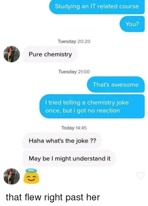Chemistry Joke: Studying an IT related course  You?  Tuesday 20:20  Pure chemistry  Tuesday 21:00  That's awesome  l tried telling a chemistry joke  once, but i got no reaction  Today 14:45  Haha what's the joke ??  May be I might understand it that flew right past her