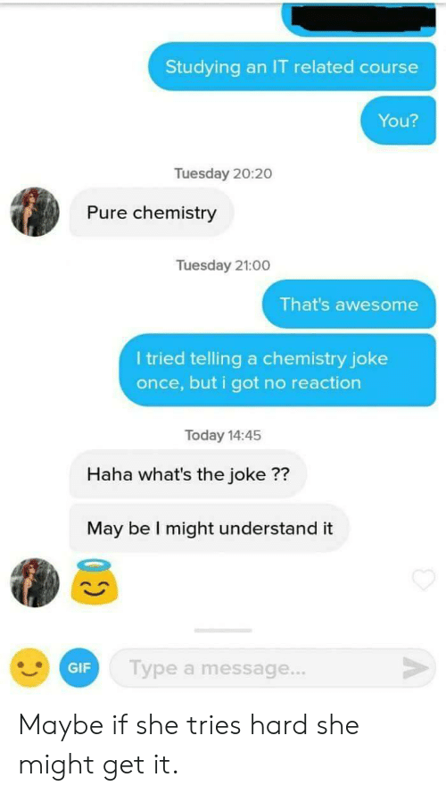 Chemistry Joke: Studying an IT related course  You?  Tuesday 20:20  Pure chemistry  Tuesday 21:00  That's awesome  I tried telling a chemistry joke  once, but i got no reaction  Today 14:45  Haha what's the joke ??  May be I might understand it  GIF  Type a message... Maybe if she tries hard she might get it.