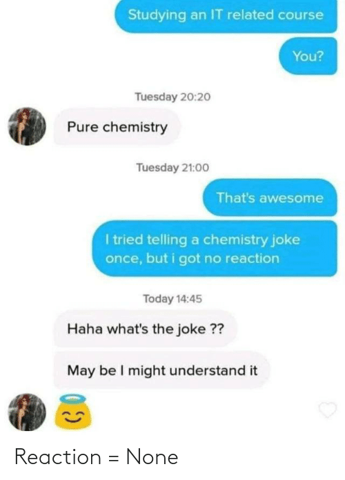 Chemistry Joke: Studying an IT related course  You?  Tuesday 20:2o  Pure chemistry  Tuesday 21:00  That's awesome  I tried telling a chemistry joke  once, but i got no reaction  Today 14:45  Haha what's the joke ??  May be I might understand it Reaction = None