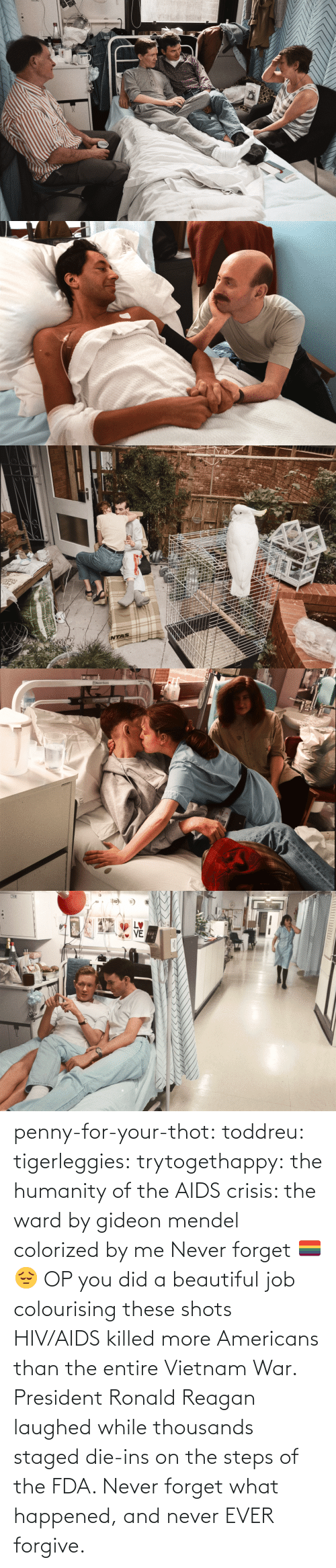Beautiful, Thot, and Tumblr: STVE  yboagt   INTAS   ENesbit Evans  CAN   LETTI penny-for-your-thot: toddreu:  tigerleggies:  trytogethappy:  the humanity of the AIDS crisis: the ward by gideon mendel colorized by me   Never forget 🏳️‍🌈😔   OP you did a beautiful job colourising these shots   HIV/AIDS killed more Americans than the entire Vietnam War. President Ronald Reagan laughed while thousands staged die-ins on the steps of the FDA. Never forget what happened, and never EVER forgive.