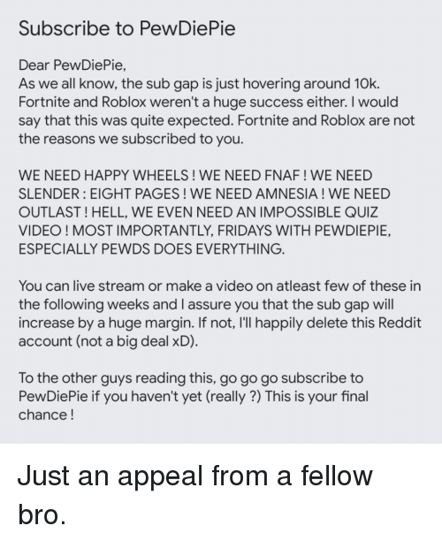 Reddit, Happy, and Live: Subscribe to PewDiePie  Dear PewDiePie,  As we all know, the sub gap is just hovering around 10k  Fortnite and Roblox weren't a huge success either. I would  say that this was quite expected. Fortnite and Roblox are not  the reasons we subscribed to you  WE NEED HAPPY WHEELS! WE NEED FNAF ! WE NEED  SLENDER: EIGHT PAGES! WE NEED AMNESIA! WE NEED  OUTLAST ! HELL, WE EVEN NEED AN IMPOSSIBLE QUIZ  VIDEO! MOST IMPORTANTLY, FRIDAYS WITH PEWDIEPIE,  ESPECIALLY PEWDS DOES EVERYTHING  You can live stream or make a video on atleast few of these in  the following weeks and l assure you that the sub gap will  increase by a huge margin. If not, I'lI happily delete this Reddit  account (not a big deal xD)  To the other quys reading this, go go go subscribe to  PewDiePie if you haven't yet (really ?) This is your final  chance!