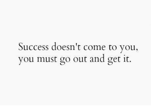 Success, You, and Get: Success doesn't come to you.,  you must go out and get it.