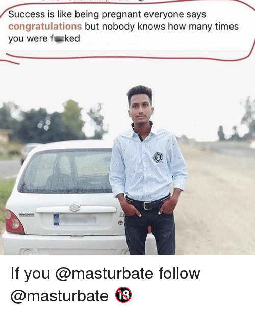 How Many Times, Memes, and Pregnant: Success is like being pregnant everyone says  congratulations but nobody knows how many times  you were fked If you @masturbate follow @masturbate 🔞