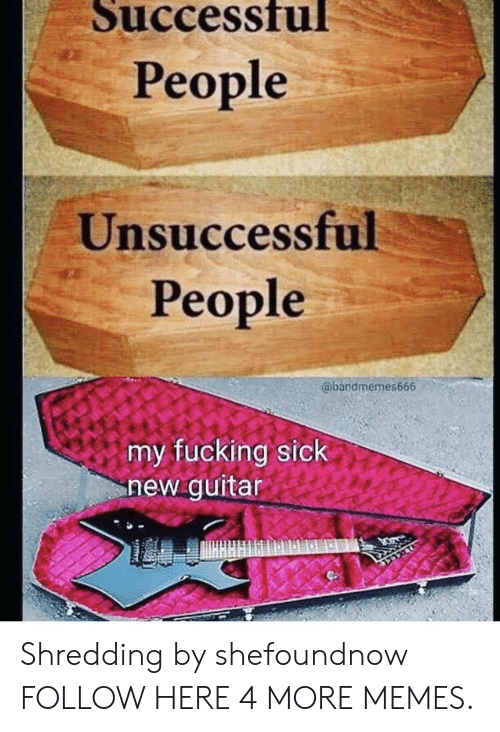 shredding: Successfu  People  Unsuccessful  People  @bandmemes666  my fucking sick  new guitar Shredding by shefoundnow FOLLOW HERE 4 MORE MEMES.