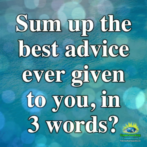 Advice, Memes, and Best: Sum up the  best advice  ever given  to you, in  3 words?  Understanding  Compassion  UsderstandingCompaion.com