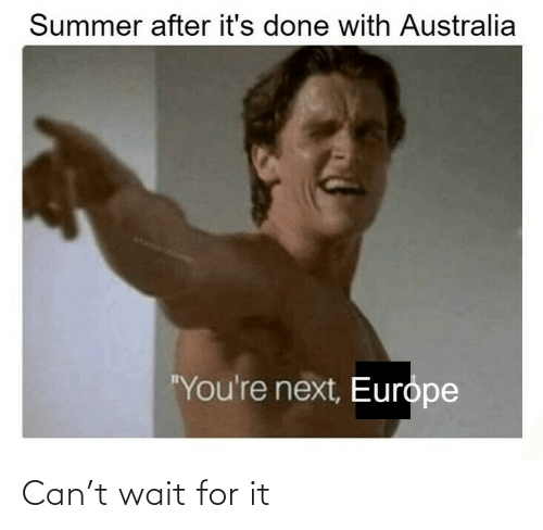 "next: Summer after it's done with Australia  wmemerobber69  ""You're next, Europe Can't wait for it"