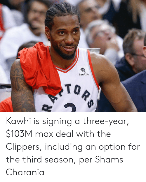 kawhi: Sun Life  TOR  AV Kawhi is signing a three-year, $103M max deal with the Clippers, including an option for the third season, per Shams Charania