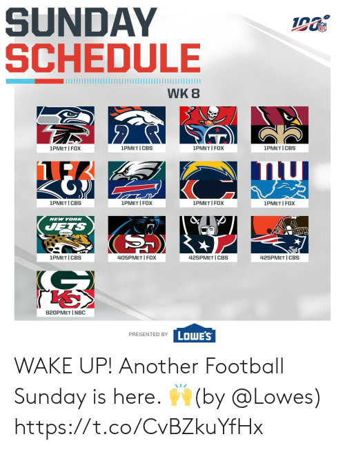 Schedule: SUNDAY  SCHEDULE  WK 8  2  1PMET I FOX  1PMET I FOX  1PMET I CBS  1PMET I CBS  1PMET I FOX  1PMET CBS  1PMET I FOX  1PMET I FOX  NEW YORK  JETS  405PMET I FOX  1PMET I CBS  425PМЕT | СBS  425PMET CBS  820PMET I NBC  PRESENTED BY LOWES WAKE UP!  Another Football Sunday is here. 🙌(by @Lowes) https://t.co/CvBZkuYfHx