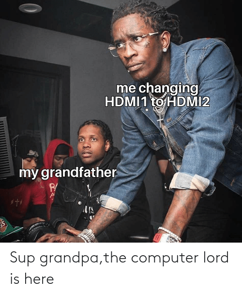 Here: Sup grandpa,the computer lord is here