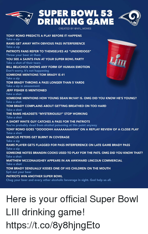 """Beer, Bill Belichick, and Children: SUPER BOWL 53  DRINKING GAME  CREATED BY @NFL_MEMES  TONY ROMO PREDICTS A PLAY BEFORE IT HAPPENS  Take a sip  RAMS GET AWAY WITH OBVIOUS PASS INTERFERENCE  Take a sip  PATRIOTS FANS REFER TO THEMSELVES AS """"UNDERDOGS""""  Throw your beer at them  YOU SEE A SAINTS FAN AT YOUR SUPER BOWL PARTY  Take a shot of their tears  BILL BELICHICK SHOWS ANY FORM OF HUMAN EMOTION  Don't worry, it's not happening  SOMEONE MENTIONS TOM BRADY IS 41  Take a sip  TOM BRADY THROWS A PASS LONGER THAN 5 YARDS  Take a sip in amazement  JEFF FISHER IS MENTIONED  Take a shot  SOMEONE MENTIONS HOW YOUNG SEAN McVAY IS. OMG DID YOU KNOW HE'S YOUNG?  Take a shot  TOM BRADY COMPLAINS ABOUT GETTING BREATHED ON TOO HARD  Take a shot  THE RAMS HEADSETS """"MYSTERIOUSLY"""" STOP WORKING  Take a shot  A SHORT WHITE GUY CATCHES A PASS FOR THE PATRIOTS  You're probably dead from alcohol poisoning at this point anyway  TONY ROMO GOES """"OOOOOHH AAAAAAAAHHH"""" ON A REPLAY REVIEW OF A CLOSE PLAY  Take a shot  MARCUS PETERS GET BURNT IN COVERAGE  Take a sip  RAMS PLAYER GETS FLAGGED FOR PASS INTERFERENCE ON LATE GAME BRADY PASS  Take a sip  SOMEONE NOTES BRANDIN COOKS USED TO PLAY FOR THE PATS. OMG DID YOU KNOW THAT?  Take a shot  MATTHEW MCCONAUGHEY APPEARS IN AN AWKWARD LINCOLN COMMERCIAL  Take a shot  TOM BRADY SENSUALLY KISSES ONE OF HIS CHILDREN ON THE MOUTH  Spit out your beer  PATRIOTS WIN ANOTHER SUPER BOWL  Chug your beer and every other alcoholic beverage in sight. God help us all. Here is your official Super Bowl LIII drinking game! https://t.co/8y8hjngEto"""