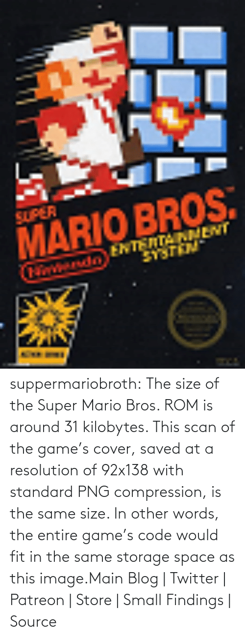 Main: SUPER  MARIO BROS.  ENTENTAINMENT  tondo suppermariobroth: The size of the Super Mario Bros. ROM is around 31 kilobytes. This scan of the game's cover, saved at a resolution of 92x138 with standard PNG compression, is the same size. In other words, the entire game's code would fit in the same storage space as this image.Main Blog | Twitter | Patreon | Store | Small Findings | Source