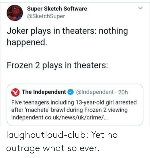 Uk News: Super Sketch Software  @SketchSuper  Joker plays in theaters: nothing  happened.  Frozen 2 plays in theaters:  The Independent O  @Independent 20h  Five teenagers including 13-year-old girl arrested  after 'machete' brawl during Frozen 2 viewing  independent.co.uk/news/uk/crime/. laughoutloud-club:  Yet no outrage what so ever.