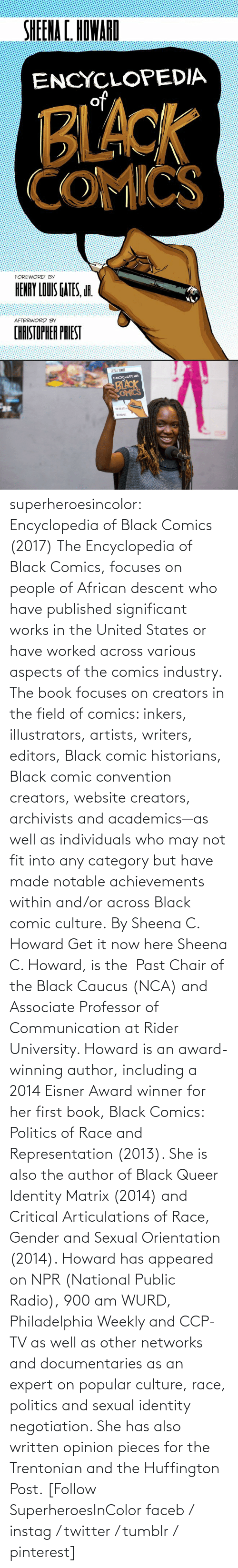 made: superheroesincolor: Encyclopedia of Black Comics (2017) The Encyclopedia of Black Comics, focuses on people of African descent who have published significant works in the United States or have worked across various aspects of the comics industry.  The book focuses on creators in the field of comics: inkers, illustrators, artists, writers, editors, Black comic historians, Black comic convention creators, website creators, archivists and academics—as well as individuals who may not fit into any category but have made notable achievements within and/or across Black comic culture. By Sheena C. Howard Get it now here  Sheena C. Howard, is the  Past Chair of the Black Caucus (NCA) and Associate Professor of Communication at Rider University. Howard is an award-winning author, including a 2014 Eisner Award winner for her first book, Black Comics: Politics of Race and Representation (2013). She is also the author of Black Queer Identity Matrix (2014) and Critical Articulations of Race, Gender and Sexual Orientation (2014). Howard has appeared on NPR (National Public Radio), 900 am WURD, Philadelphia Weekly and CCP-TV as well as other networks and documentaries as an expert on popular culture, race, politics and sexual identity negotiation. She has also written opinion pieces for the Trentonian and the Huffington Post.   [Follow SuperheroesInColor faceb / instag / twitter / tumblr / pinterest]