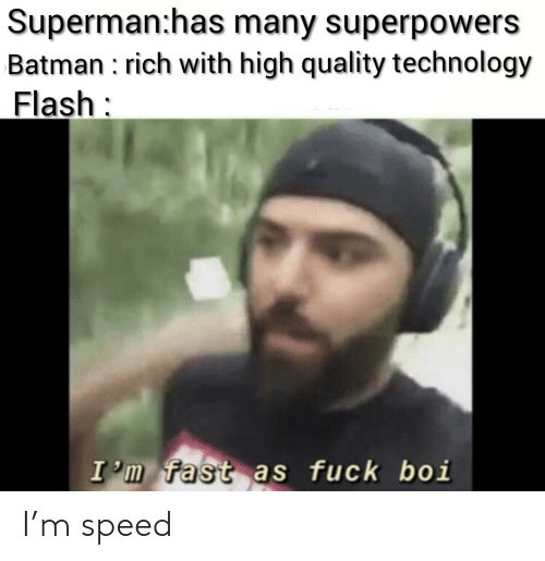 Superman: Superman:has many superpowers  Batman : rich with high quality technology  Flash:  I'm fast as fuck boi I'm speed