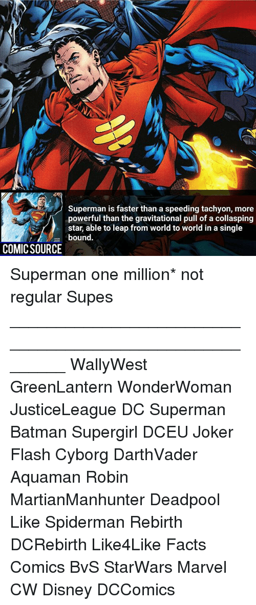 Batman, Disney, and Facts: Superman is faster than a speeding tachyon, more  powerful than the gravitational pull of a collasping  uom ord to woridin a singe  bound.  COMICSOURCE Superman one million* not regular Supes ________________________________________________________ WallyWest GreenLantern WonderWoman JusticeLeague DC Superman Batman Supergirl DCEU Joker Flash Cyborg DarthVader Aquaman Robin MartianManhunter Deadpool Like Spiderman Rebirth DCRebirth Like4Like Facts Comics BvS StarWars Marvel CW Disney DCComics