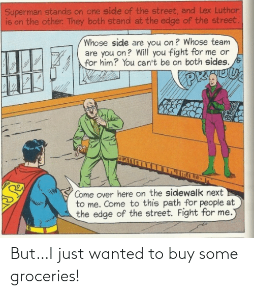 Come Over: Superman stands on one side of the street, and Lex Luthor  is on the other. They both stand at the edge of the street.  Whose side are you on? Whose team  are you on? Will you fight for me or  for him? You can't be on both sides.  PK  Come over here on the sidewalk next  to me. Come to this path for people at  the edge of the street. Fight for me. But…I just wanted to buy some groceries!