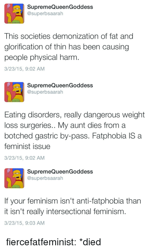 Feminism: SupremeQueenGoddess  @superbsaarah  This societies demonization of fat and  glorification of thin has been causing  people physical harm  3/23/15, 9:02 AM   SupremeQueenGoddess  @superbsaarah  Eating disorders, really dangerous weight  loss surgeries.. My aunt dies from a  botched gastric by-pass. Fatphobia IS a  feminist issue  3/23/15, 9:02 AM   SupremeQueenGoddess  @superbsaarah  If your feminism isn't anti-fatphobia than  it isn't really intersectional feminism  3/23/15, 9:03 AM fiercefatfeminist:  *died