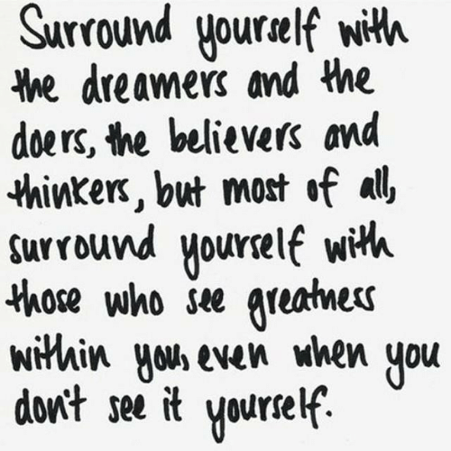 Those Who: Surround yourelf with  he dreamers and the  doers, the believers and  thinkers, but most of all  surround yourelf wih  those who see greatnes  within yous even when  don't see it  you  Yourself