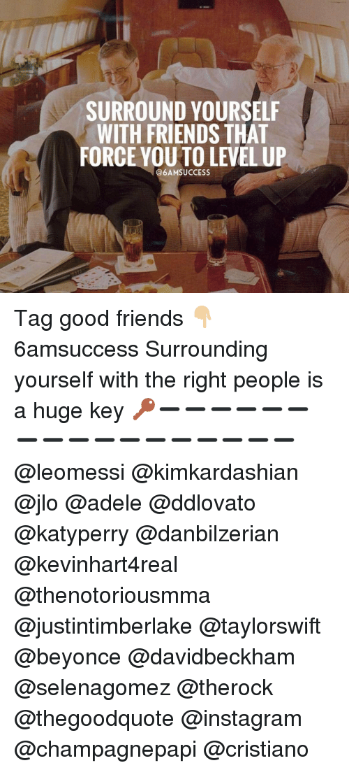 adell: SURROUND YOURSELF  WITH FRIENDS THAT  FORCE YOU TO LEVEL UP  @6AMSUCCESS Tag good friends 👇🏼 6amsuccess Surrounding yourself with the right people is a huge key 🔑➖➖➖➖➖➖➖➖➖➖➖➖➖➖➖➖➖ @leomessi @kimkardashian @jlo @adele @ddlovato @katyperry @danbilzerian @kevinhart4real @thenotoriousmma @justintimberlake @taylorswift @beyonce @davidbeckham @selenagomez @therock @thegoodquote @instagram @champagnepapi @cristiano