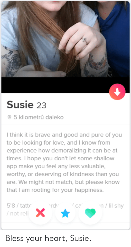 Love, Brave, and Good: Susie 23  5 kilometrů daleko  I think it is brave and good and pure of you  to be looking for love, and I know from  experience how demoralizing it can be at  times. I hope you don't let some shallow  app make you feel any less valuable,  worthy, or deserving of kindness than you  are. We might not match, but please know  that I am rooting for your happiness.  n/lil shy  5'8/tattr  ca  rdv  /not reli Bless your heart, Susie.
