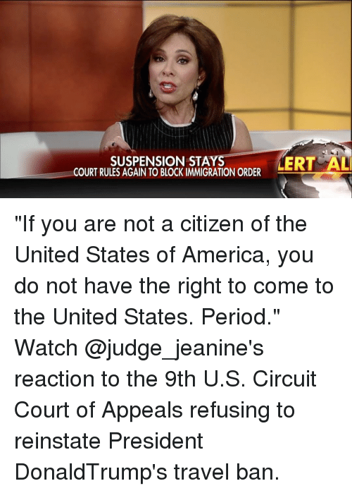 """reinstation: SUSPENSION STA  COURT RULES AGAIN TO BLOCK IMMIGRATION ORDER  MERT AL """"If you are not a citizen of the United States of America, you do not have the right to come to the United States. Period."""" Watch @judge_jeanine's reaction to the 9th U.S. Circuit Court of Appeals refusing to reinstate President DonaldTrump's travel ban."""
