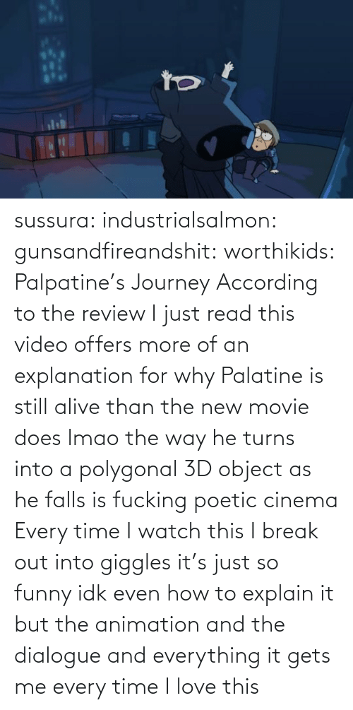So Funny: sussura:  industrialsalmon:  gunsandfireandshit:  worthikids: Palpatine's Journey According to the review I just read this video offers more of an explanation for why Palatine is still alive than the new movie does lmao  the way he turns into a polygonal 3D object as he falls is fucking poetic cinema    Every time I watch this I break out into giggles it's just so funny idk even how to explain it but the animation and the dialogue and everything it gets me every time I love this