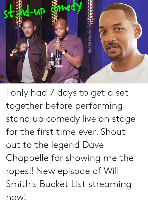 smiths: Svnd-up con  NFIDENT I only had 7 days to get a set together before performing stand up comedy live on stage for the first time ever. Shout out to the legend Dave Chappelle for showing me the ropes!! New episode of Will Smith's Bucket List streaming now!
